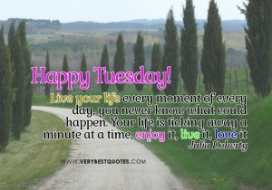 beautiful-words-for-Tuesday-Morning-live-your-life-every-moment-enjoy-life-quotes