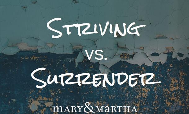 Striving vs. Surrender – Mary &Martha