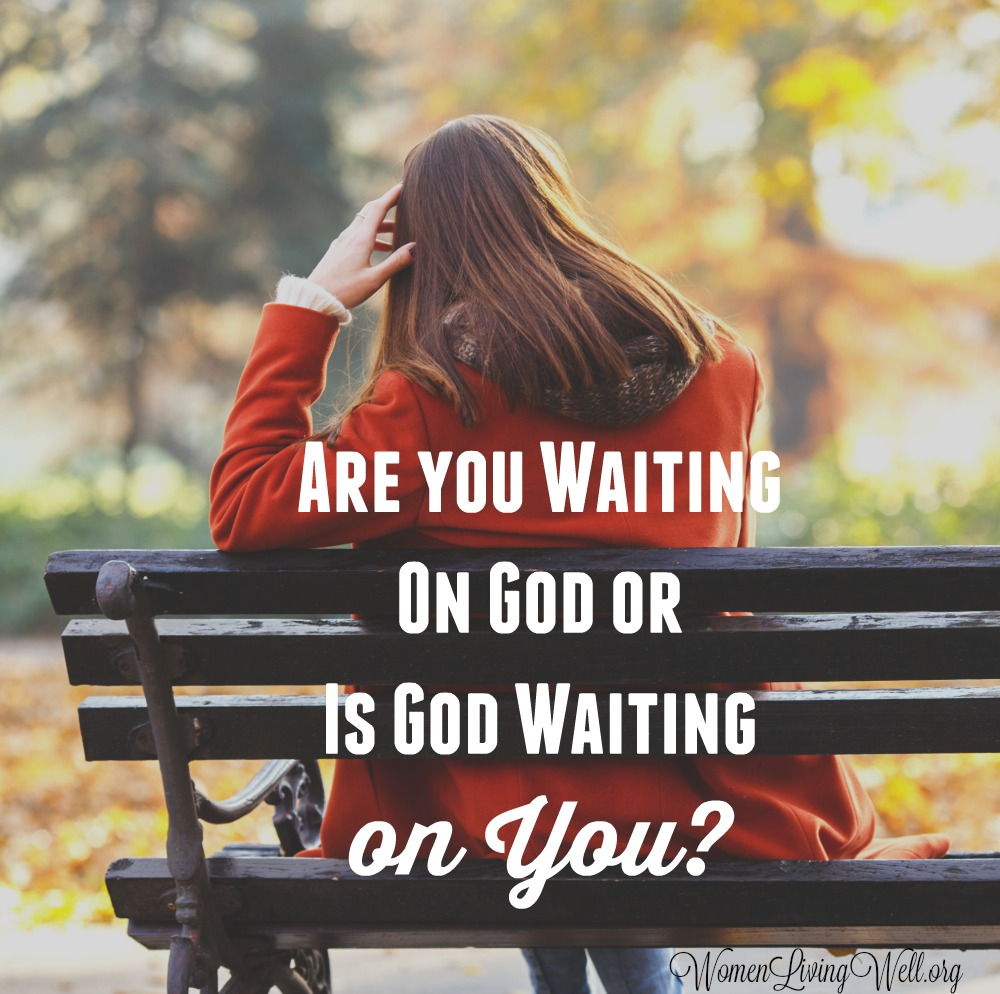 Area You Waiting On God or is God Waiting On You? – Women Living Well