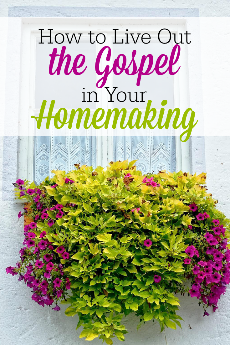 A Few Ways to Live Out the Gospel in Your Homemaking | The Humbled Homemaker