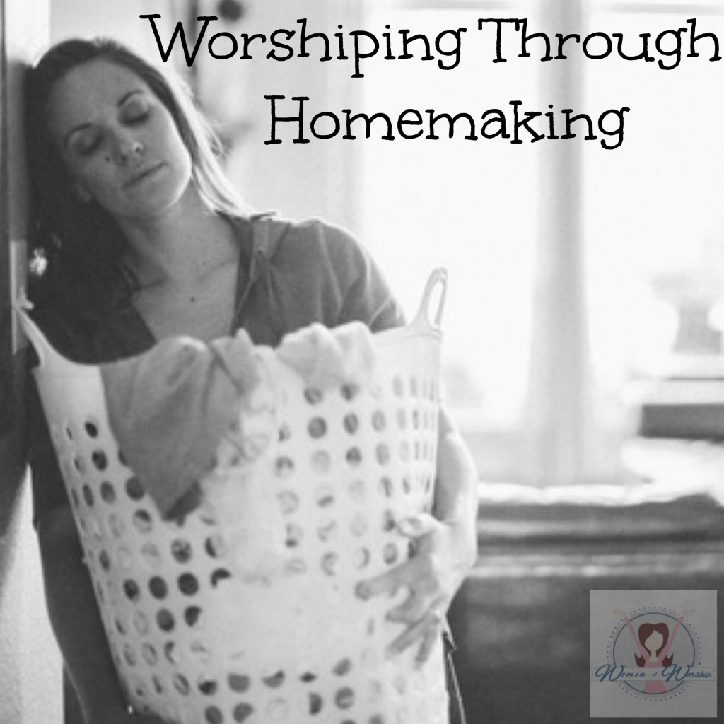 Worshiping Through Homemaking – WorshipfulLiving