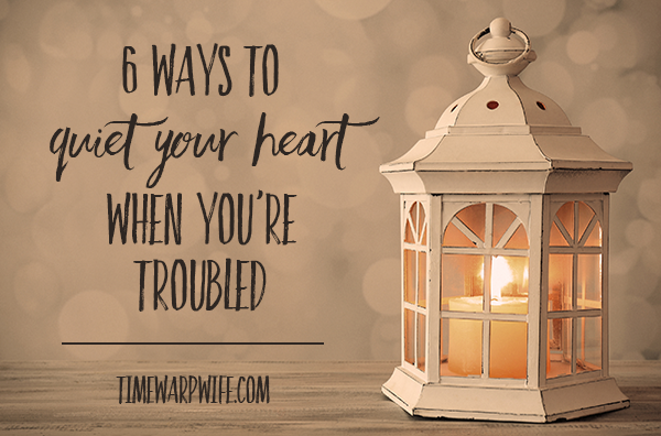 6 Ways to Quiet Your Heart When You're Troubled By Time WarpWife