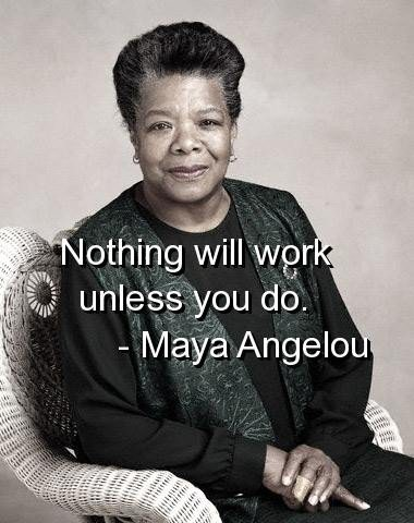 Maya Angelou … Nothing will work unless you do… and a glass of sherry helps as well! By Routine Matters