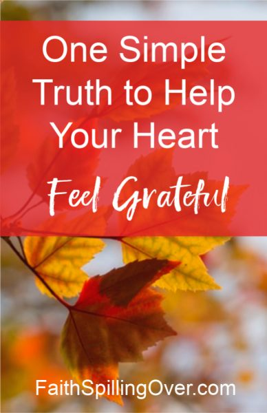 One Simple Truth to Help Your Heart Feel Grateful By Faith Spilling Over